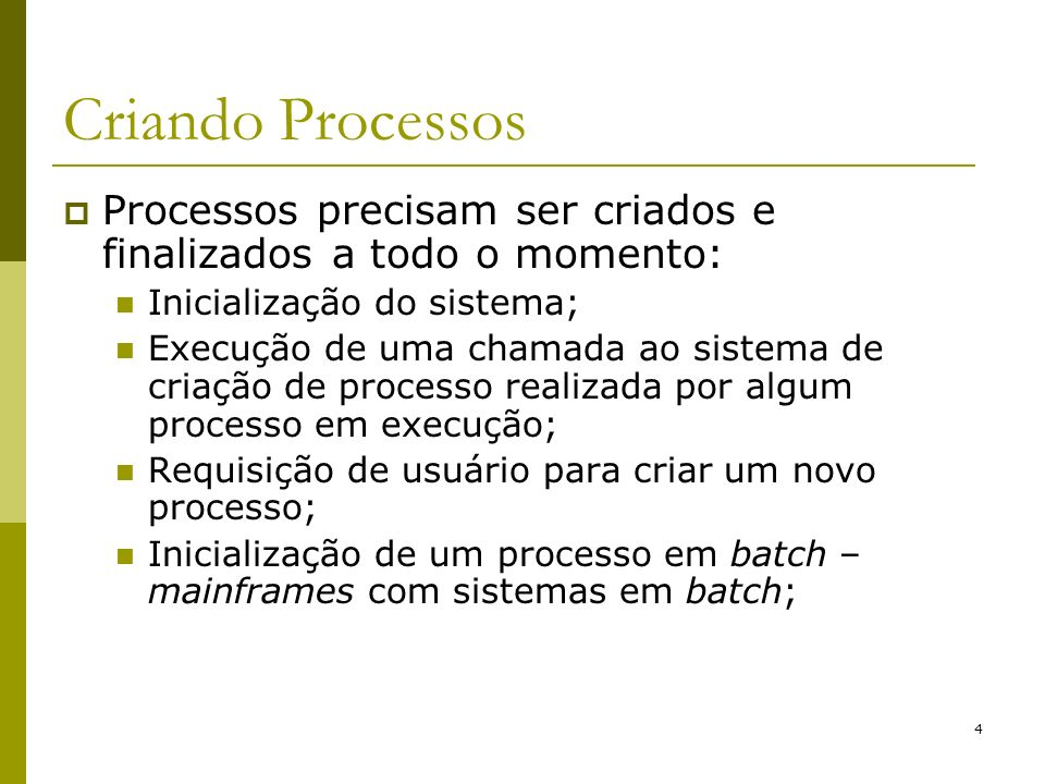 4 Criando Processos Processos precisam ser criados e finalizados a todo o momento: Inicialização do sistema; Execução de uma chamada ao sistema de cri