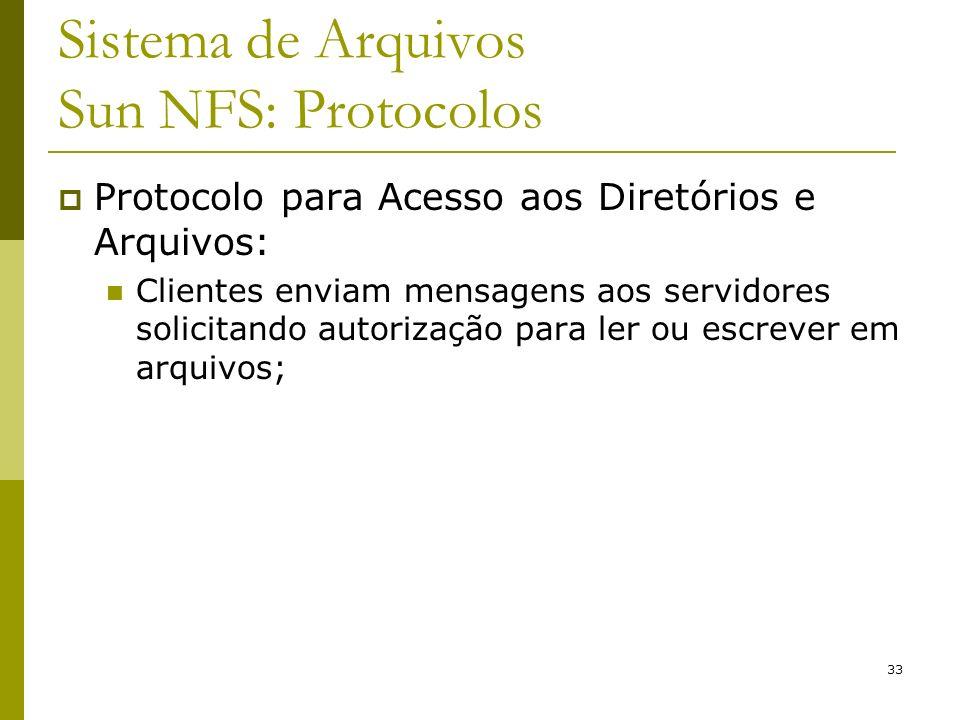 33 Sistema de Arquivos Sun NFS: Protocolos Protocolo para Acesso aos Diretórios e Arquivos: Clientes enviam mensagens aos servidores solicitando autor