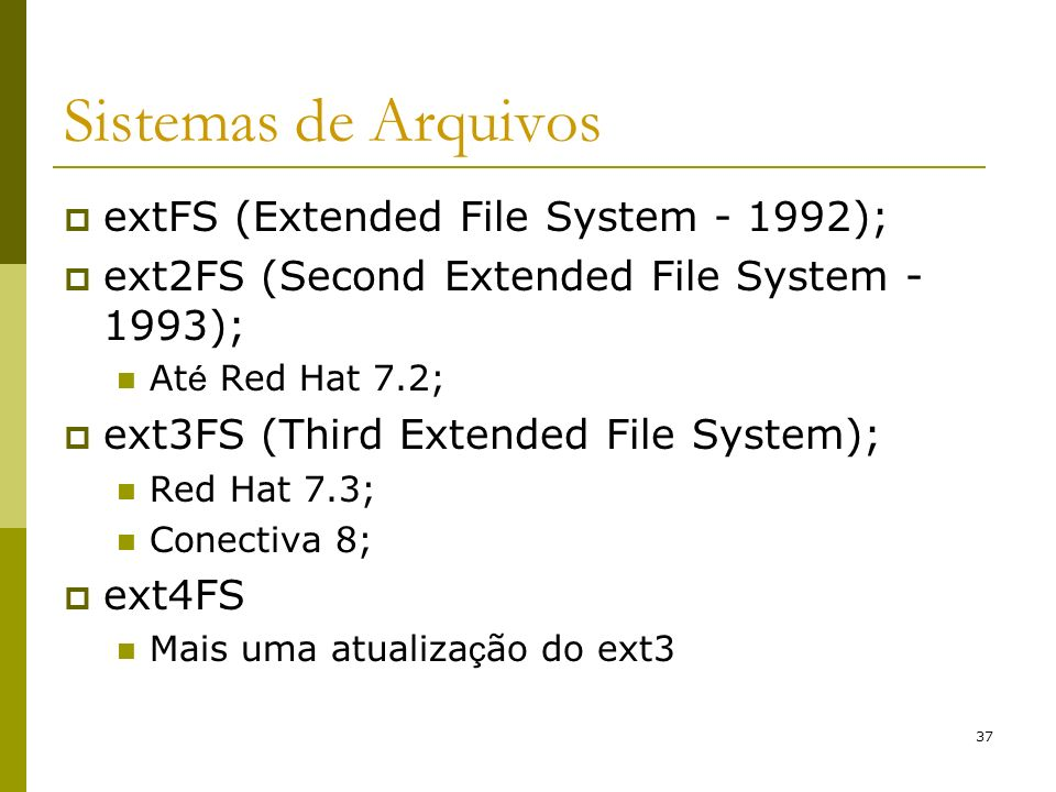 37 Sistemas de Arquivos extFS (Extended File System - 1992); ext2FS (Second Extended File System - 1993); At é Red Hat 7.2; ext3FS (Third Extended Fil