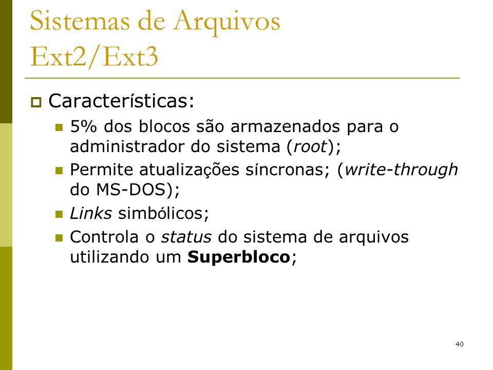 40 Sistemas de Arquivos Ext2/Ext3 Caracter í sticas: 5% dos blocos são armazenados para o administrador do sistema (root); Permite atualiza ç ões s í