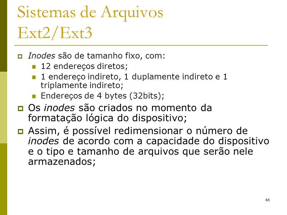 46 Sistemas de Arquivos Ext2/Ext3 Inodes são de tamanho fixo, com: 12 endere ç os diretos; 1 endere ç o indireto, 1 duplamente indireto e 1 triplament
