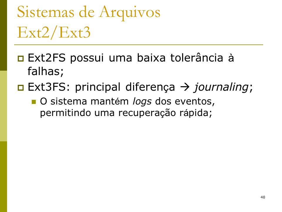 48 Sistemas de Arquivos Ext2/Ext3 Ext2FS possui uma baixa tolerância à falhas; Ext3FS: principal diferen ç a journaling; O sistema mant é m logs dos e