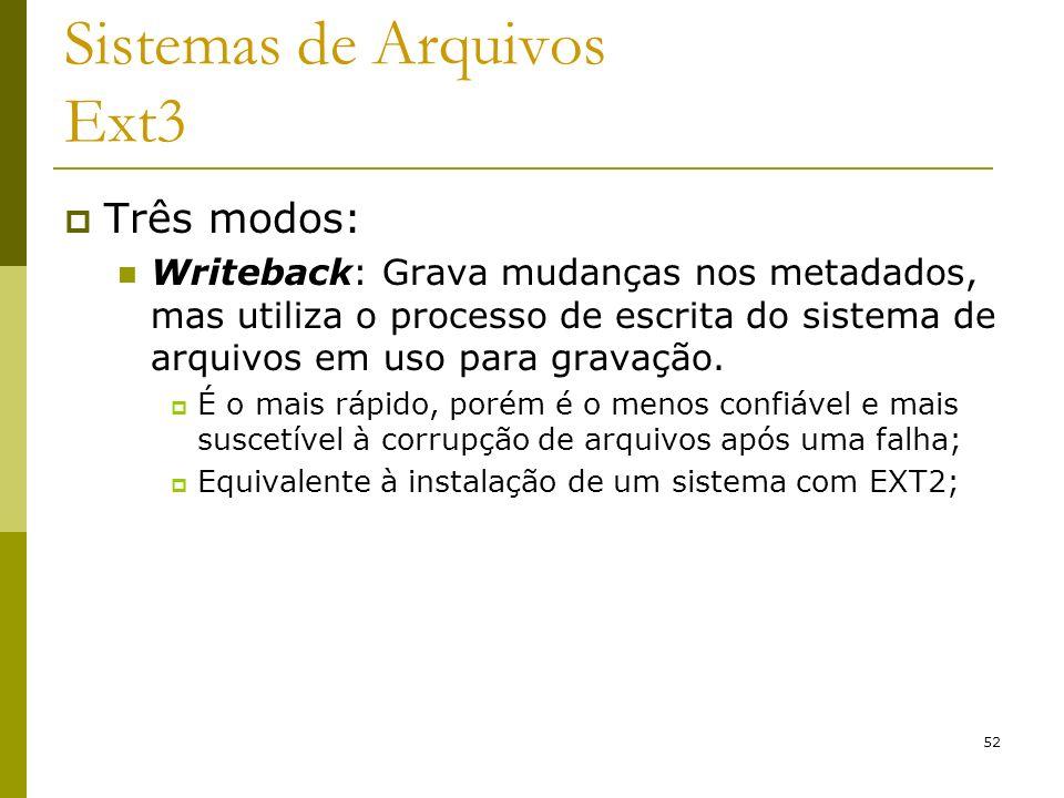 52 Sistemas de Arquivos Ext3 Três modos: Writeback: Grava mudanças nos metadados, mas utiliza o processo de escrita do sistema de arquivos em uso para