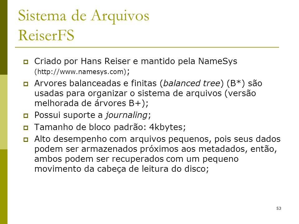 53 Sistema de Arquivos ReiserFS Criado por Hans Reiser e mantido pela NameSys (http://www.namesys.com) ; Arvores balanceadas e finitas (balanced tree)