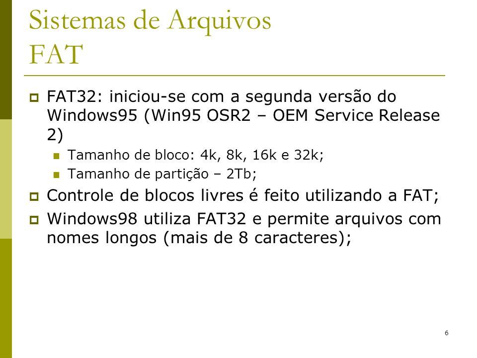6 Sistemas de Arquivos FAT FAT32: iniciou-se com a segunda versão do Windows95 (Win95 OSR2 – OEM Service Release 2) Tamanho de bloco: 4k, 8k, 16k e 32