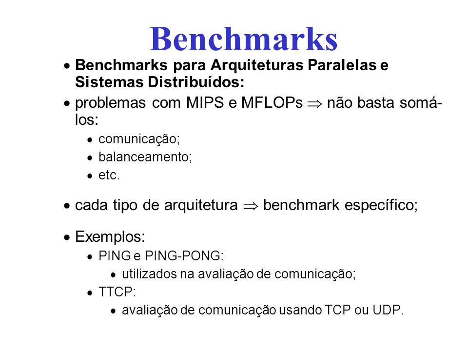Benchmarks para Arquiteturas Paralelas e Sistemas Distribuídos: problemas com MIPS e MFLOPs não basta somá- los: comunicação; balanceamento; etc.