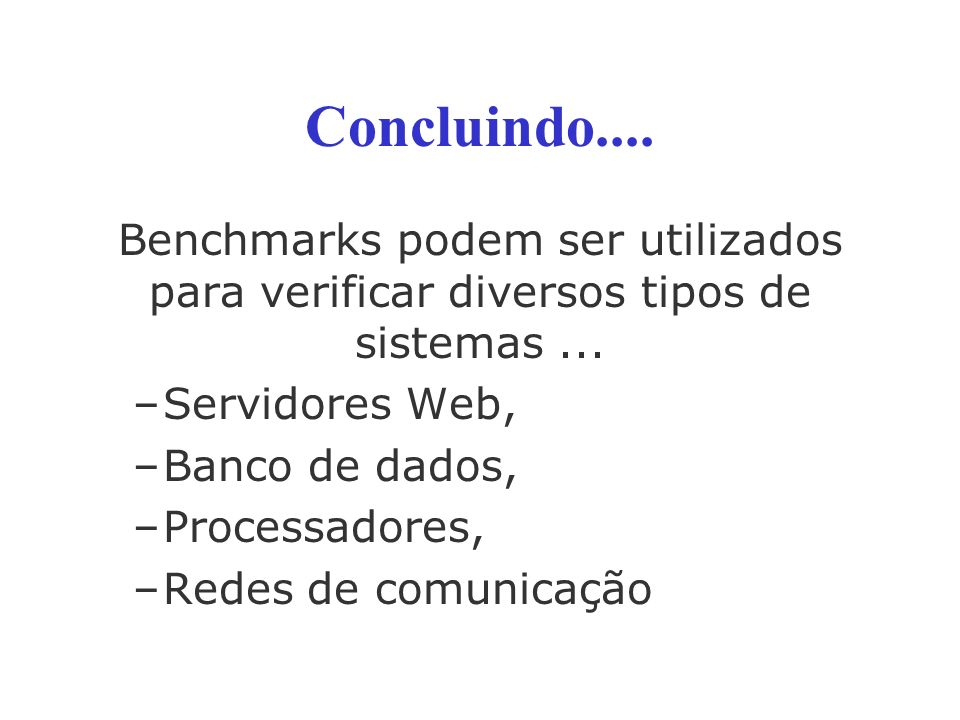 Concluindo....Benchmarks podem ser utilizados para verificar diversos tipos de sistemas...