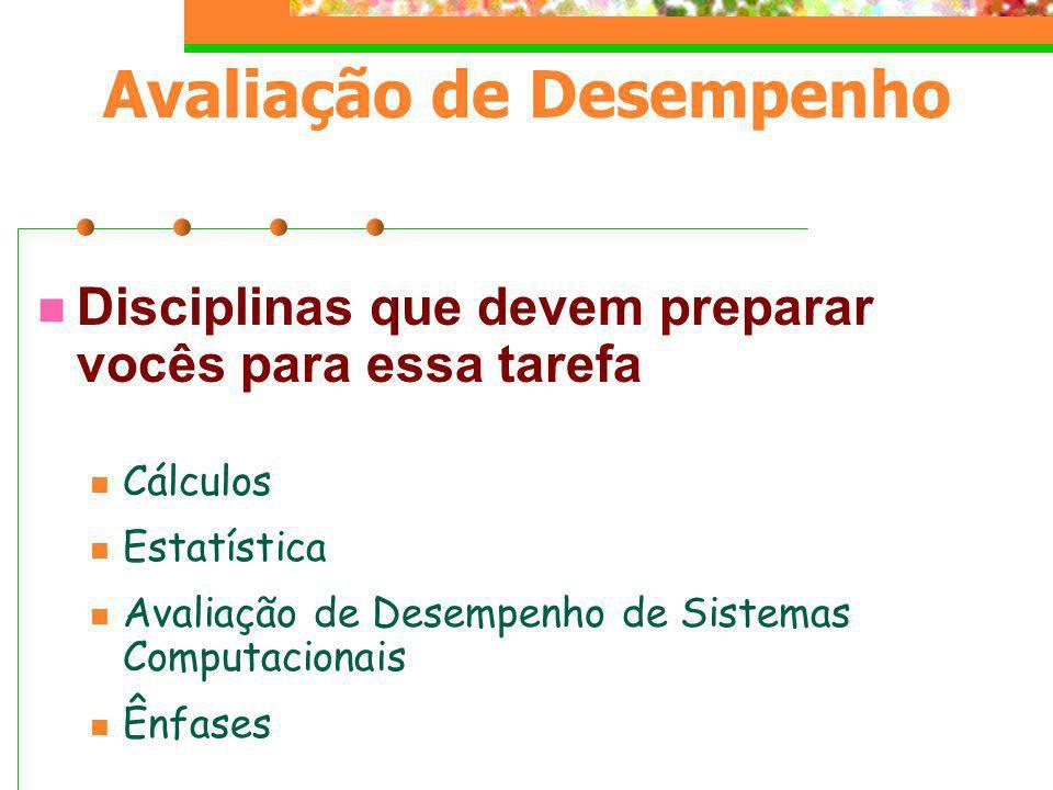 Avaliação de Desempenho Disciplinas que devem preparar vocês para essa tarefa Cálculos Estatística Avaliação de Desempenho de Sistemas Computacionais