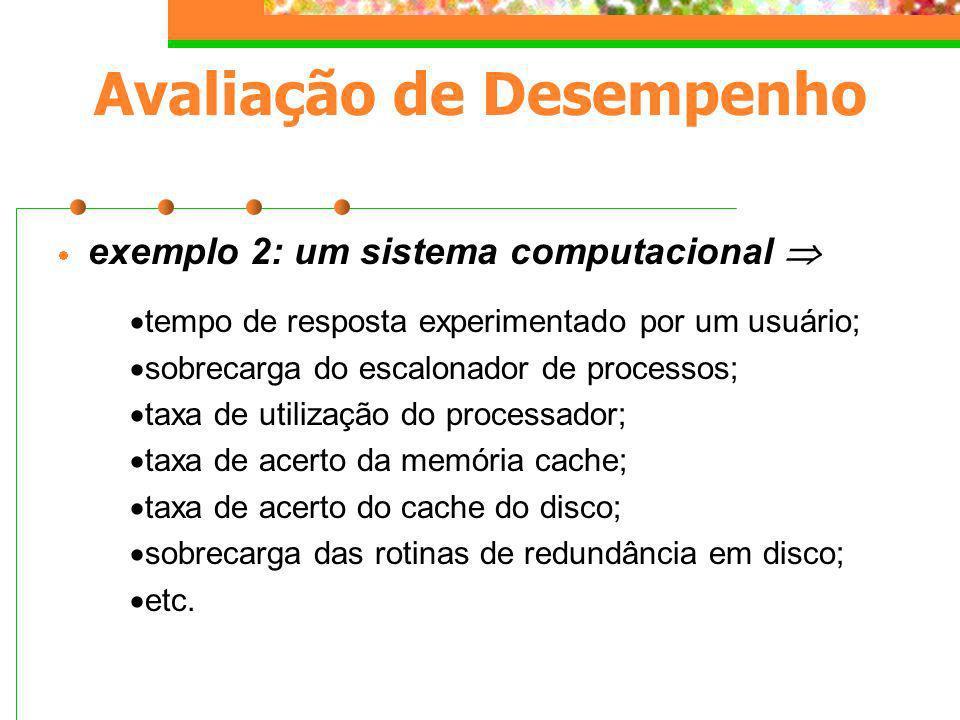 Avaliação de Desempenho exemplo 3: uma impressora jato de tinta qualidade de impressão; velocidade de impressão no modo texto; velocidade de impressão no modo gráfico; relação custo/benefício; capacidade de armazenamento local (buffer interno); velocidade de comunicação (linha serial/paralela); duração de um cartucho de tinta; etc