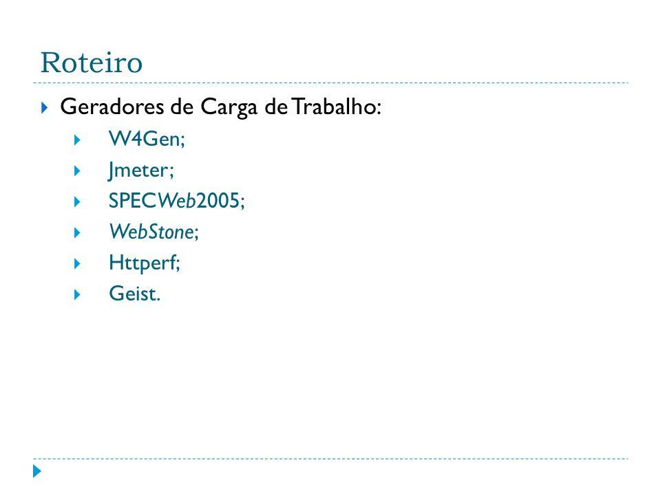 Roteiro Geradores de Carga de Trabalho: W4Gen; Jmeter; SPECWeb2005; WebStone; Httperf; Geist.