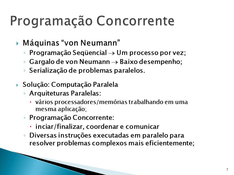Programação Concorrente Máquinas von Neumann Programação Seqüencial Um processo por vez; Gargalo de von Neumann Baixo desempenho; Serialização de prob