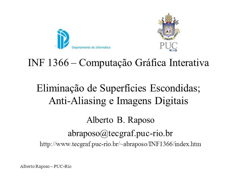 Alberto Raposo – PUC-Rio INF 1366 – Computação Gráfica Interativa Eliminação de Superfícies Escondidas; Anti-Aliasing e Imagens Digitais Alberto B. Ra