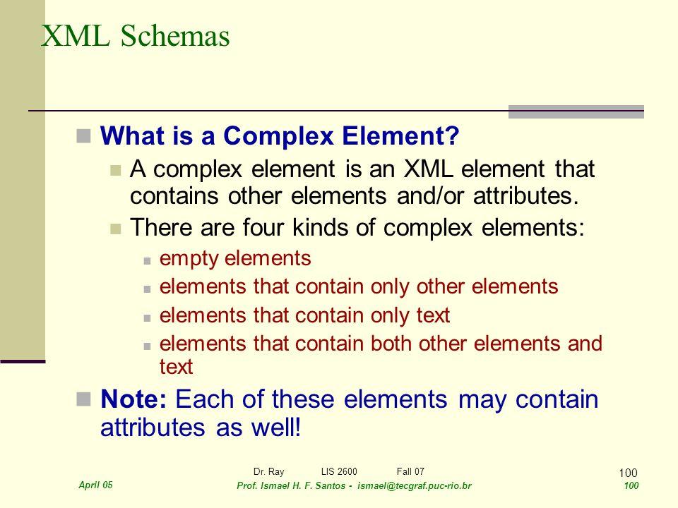 April 05 Prof. Ismael H. F. Santos - ismael@tecgraf.puc-rio.br 100 Dr. RayLIS 2600 Fall 07 100 XML Schemas What is a Complex Element? A complex elemen