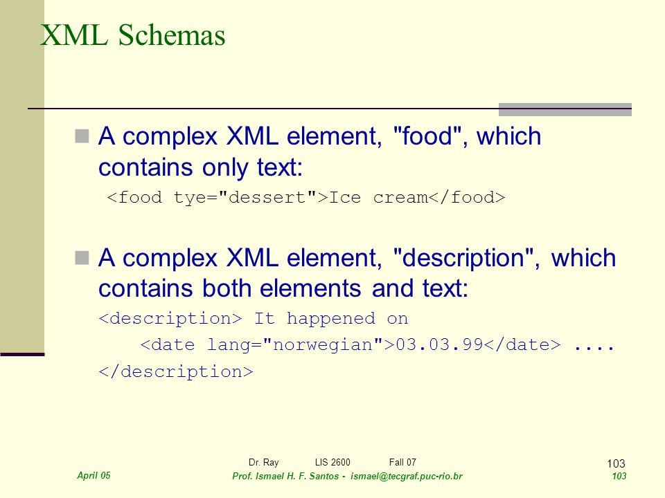 April 05 Prof. Ismael H. F. Santos - ismael@tecgraf.puc-rio.br 103 Dr. RayLIS 2600 Fall 07 103 XML Schemas A complex XML element,
