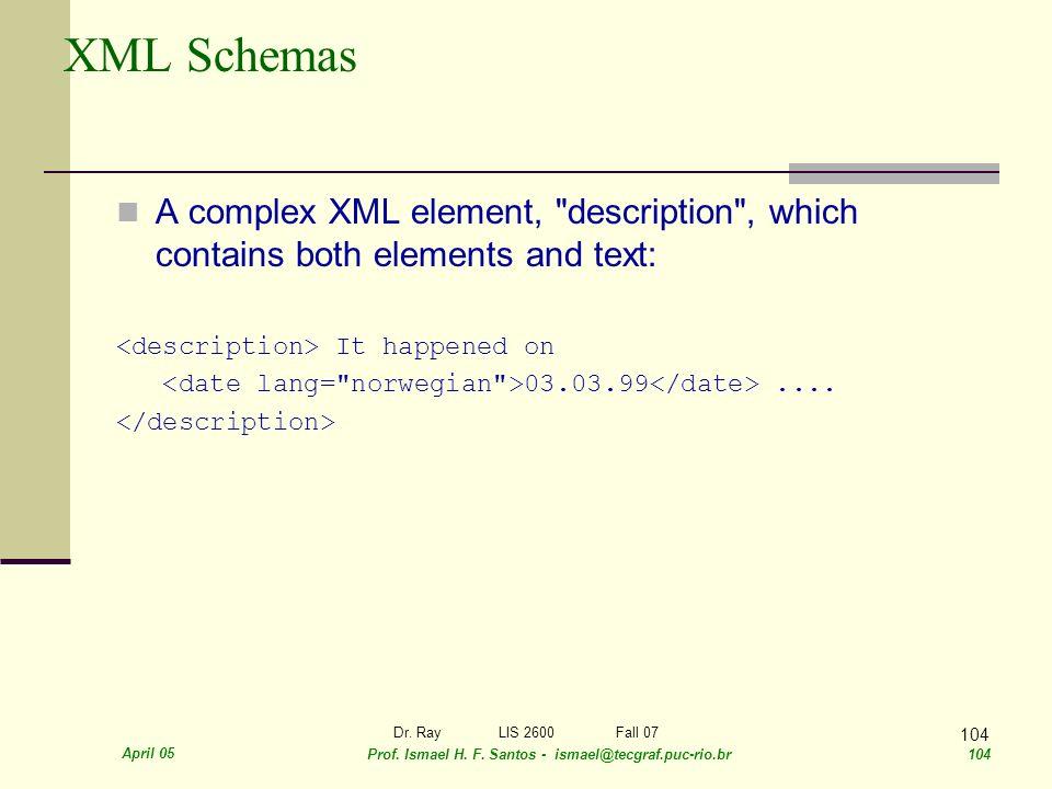 April 05 Prof. Ismael H. F. Santos - ismael@tecgraf.puc-rio.br 104 Dr. RayLIS 2600 Fall 07 104 XML Schemas A complex XML element,