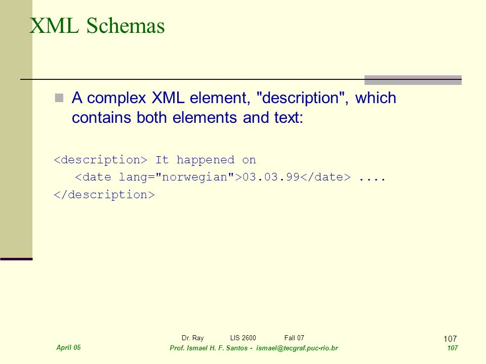 April 05 Prof. Ismael H. F. Santos - ismael@tecgraf.puc-rio.br 107 Dr. RayLIS 2600 Fall 07 107 XML Schemas A complex XML element,