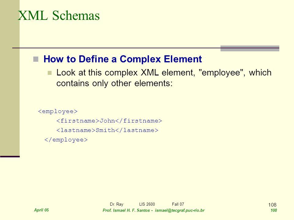 April 05 Prof. Ismael H. F. Santos - ismael@tecgraf.puc-rio.br 108 Dr. RayLIS 2600 Fall 07 108 XML Schemas How to Define a Complex Element Look at thi