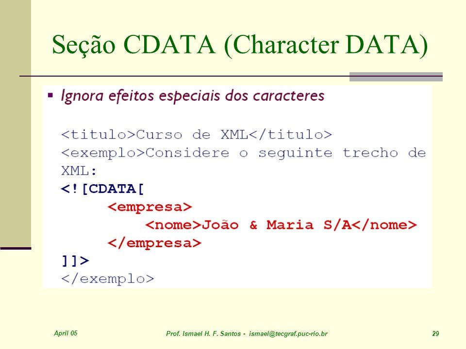 April 05 Prof. Ismael H. F. Santos - ismael@tecgraf.puc-rio.br 29 Seção CDATA (Character DATA)