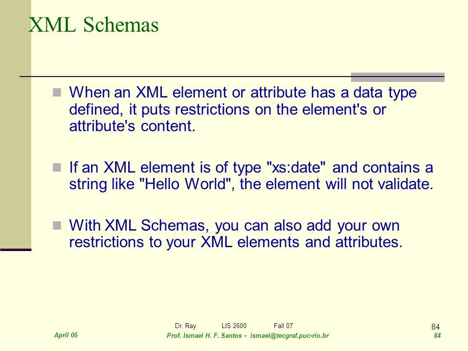 April 05 Prof. Ismael H. F. Santos - ismael@tecgraf.puc-rio.br 84 Dr. RayLIS 2600 Fall 07 84 XML Schemas When an XML element or attribute has a data t