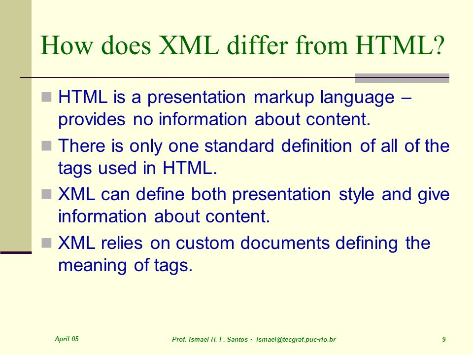 April 05 Prof. Ismael H. F. Santos - ismael@tecgraf.puc-rio.br 9 How does XML differ from HTML.