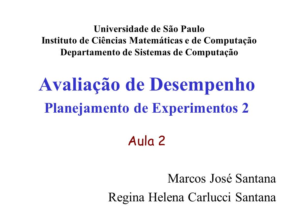 Avaliação de Desempenho Planejamento de Experimentos 2 Aula 2 Marcos José Santana Regina Helena Carlucci Santana Universidade de São Paulo Instituto de Ciências Matemáticas e de Computação Departamento de Sistemas de Computação