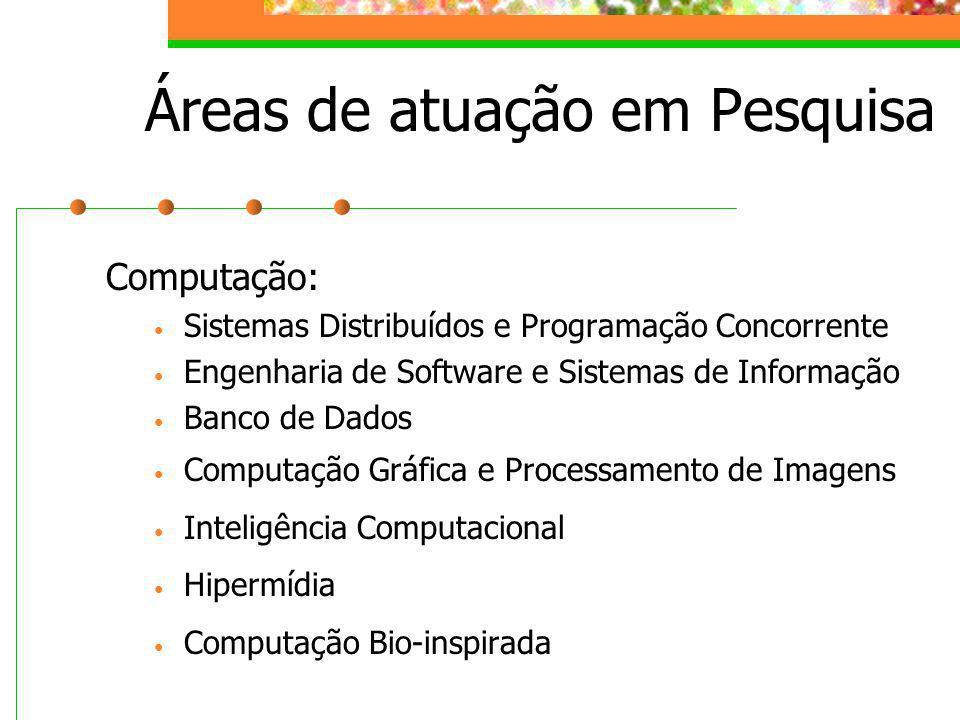 Áreas de atuação em Pesquisa Computação: Sistemas Distribuídos e Programação Concorrente Engenharia de Software e Sistemas de Informação Banco de Dado