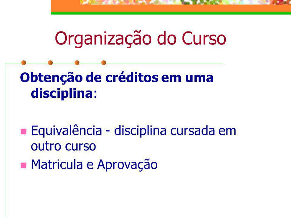 Organização do Curso Obtenção de créditos em uma disciplina: Equivalência - disciplina cursada em outro curso Matricula e Aprovação