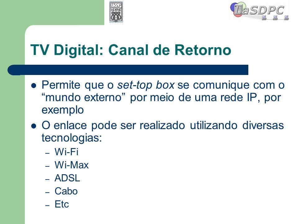 TV Digital: Canal de Retorno Permite que o set-top box se comunique com o mundo externo por meio de uma rede IP, por exemplo O enlace pode ser realiza