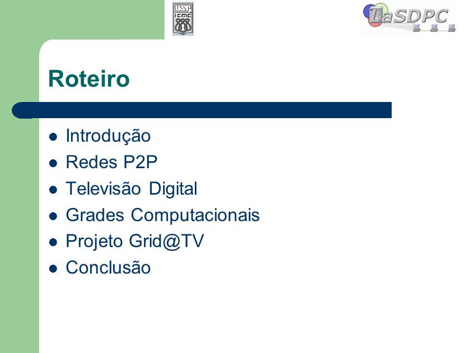 Roteiro Introdução Redes P2P Televisão Digital Grades Computacionais Projeto Grid@TV Conclusão