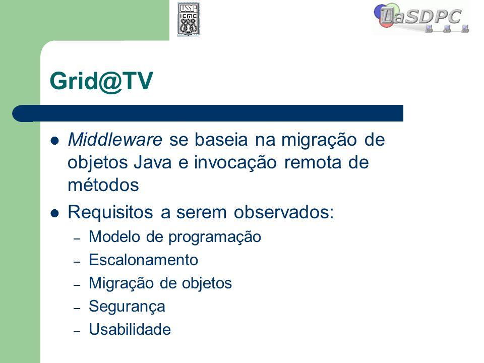 Grid@TV Middleware se baseia na migração de objetos Java e invocação remota de métodos Requisitos a serem observados: – Modelo de programação – Escalo