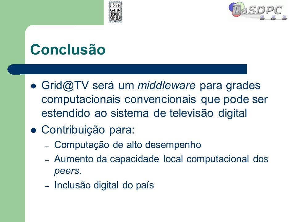 Conclusão Grid@TV será um middleware para grades computacionais convencionais que pode ser estendido ao sistema de televisão digital Contribuição para