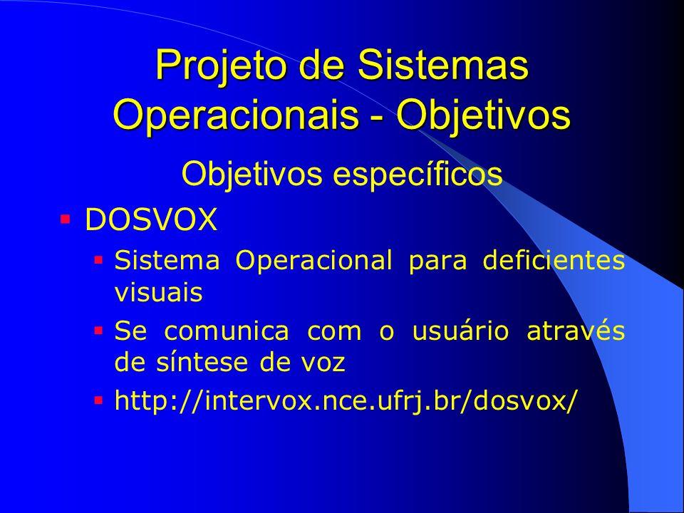 Projeto de Sistemas Operacionais - Objetivos Objetivos específicos DOSVOX Sistema Operacional para deficientes visuais Se comunica com o usuário atrav