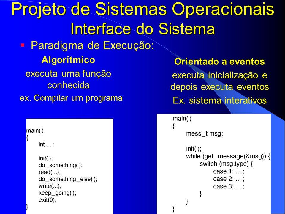 Projeto de Sistemas Operacionais Interface do Sistema Paradigma de Execução: Algorítmico executa uma função conhecida ex. Compilar um programa Orienta