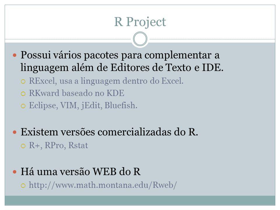R Project Possui vários pacotes para complementar a linguagem além de Editores de Texto e IDE. RExcel, usa a linguagem dentro do Excel. RKward baseado
