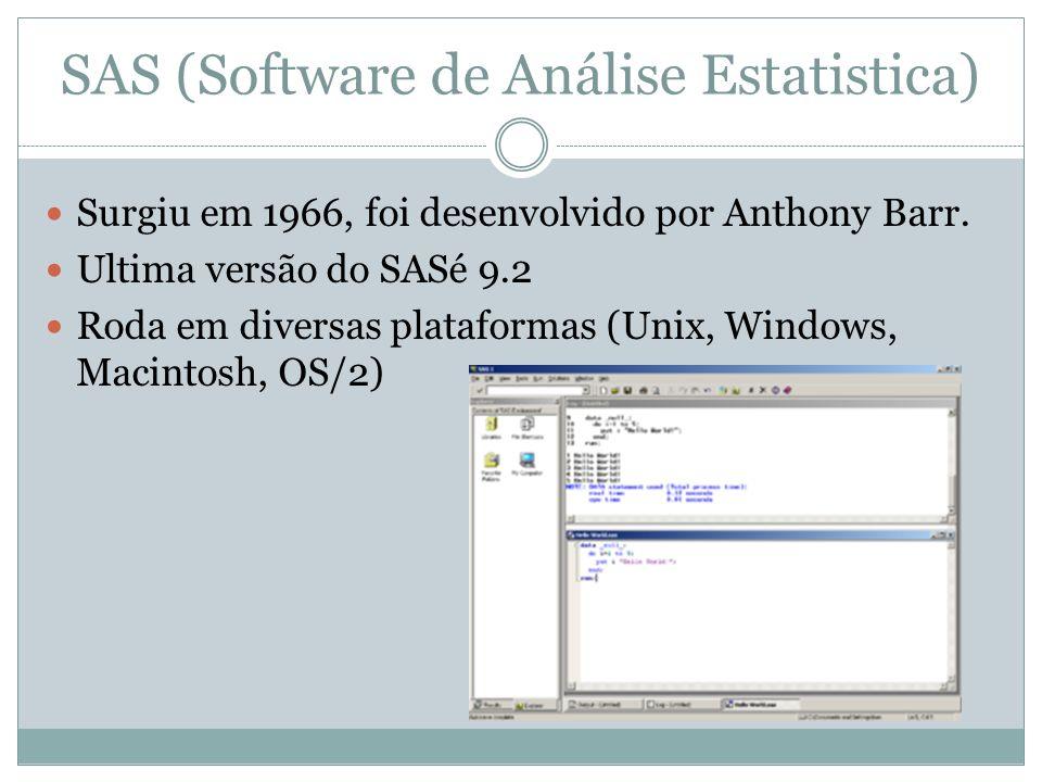 SAS (Software de Análise Estatistica) Surgiu em 1966, foi desenvolvido por Anthony Barr. Ultima versão do SASé 9.2 Roda em diversas plataformas (Unix,
