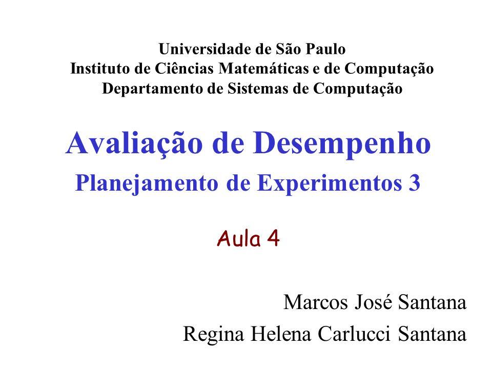 Avaliação de Desempenho Planejamento de Experimentos 3 Aula 4 Marcos José Santana Regina Helena Carlucci Santana Universidade de São Paulo Instituto de Ciências Matemáticas e de Computação Departamento de Sistemas de Computação