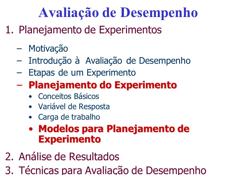 Avaliação de Desempenho 1.Planejamento de Experimentos –Motivação –Introdução à Avaliação de Desempenho –Etapas de um Experimento –Planejamento do Experimento Conceitos Básicos Variável de Resposta Carga de trabalho Modelos para Planejamento de ExperimentoModelos para Planejamento de Experimento 2.Análise de Resultados 3.Técnicas para Avaliação de Desempenho