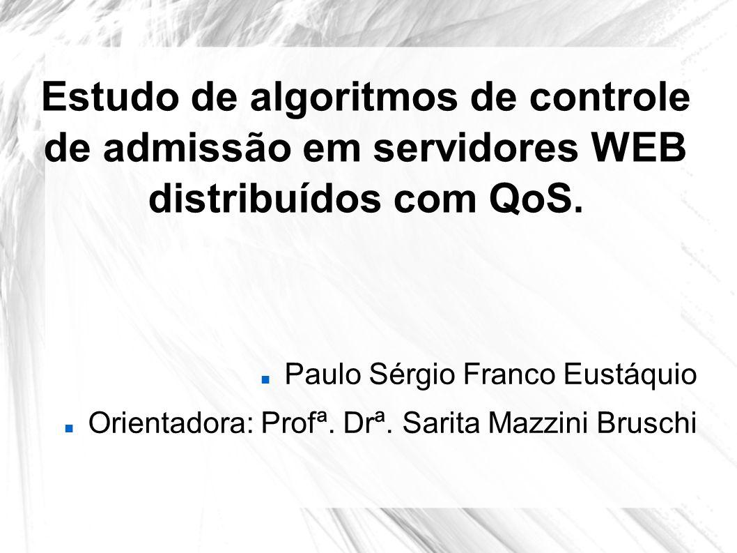 Estudo de algoritmos de controle de admissão em servidores WEB distribuídos com QoS. Paulo Sérgio Franco Eustáquio Orientadora: Profª. Drª. Sarita Maz