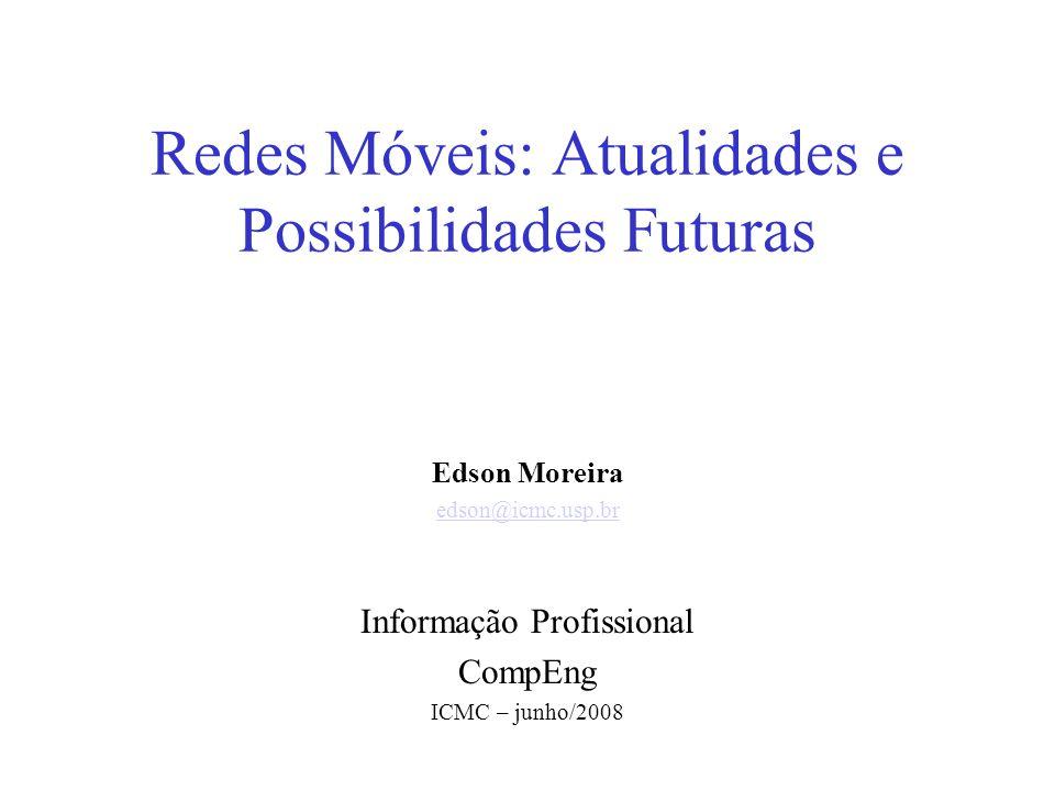 Redes Móveis: Atualidades e Possibilidades Futuras Edson Moreira edson@icmc.usp.br Informação Profissional CompEng ICMC – junho/2008
