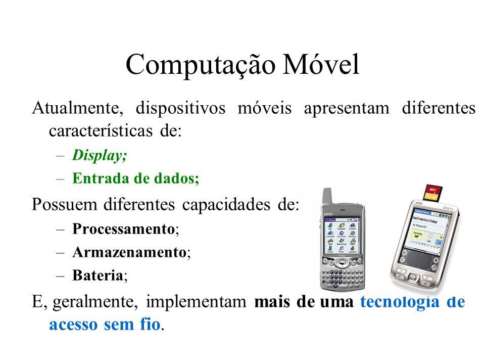 Computação Móvel Atualmente, dispositivos móveis apresentam diferentes características de: –Display; –Entrada de dados; Possuem diferentes capacidades