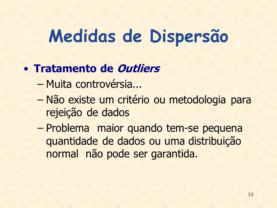 10 Medidas de Dispersão Tratamento de Outliers –Muita controvérsia... –Não existe um critério ou metodologia para rejeição de dados –Problema maior qu