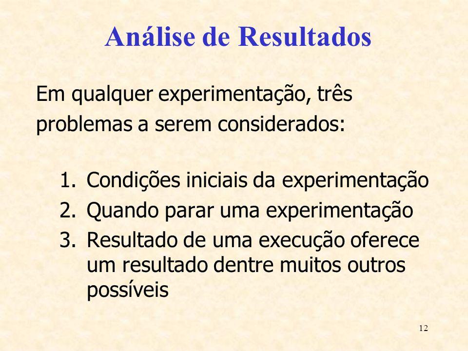 12 Análise de Resultados Em qualquer experimentação, três problemas a serem considerados: 1.Condições iniciais da experimentação 2.Quando parar uma ex