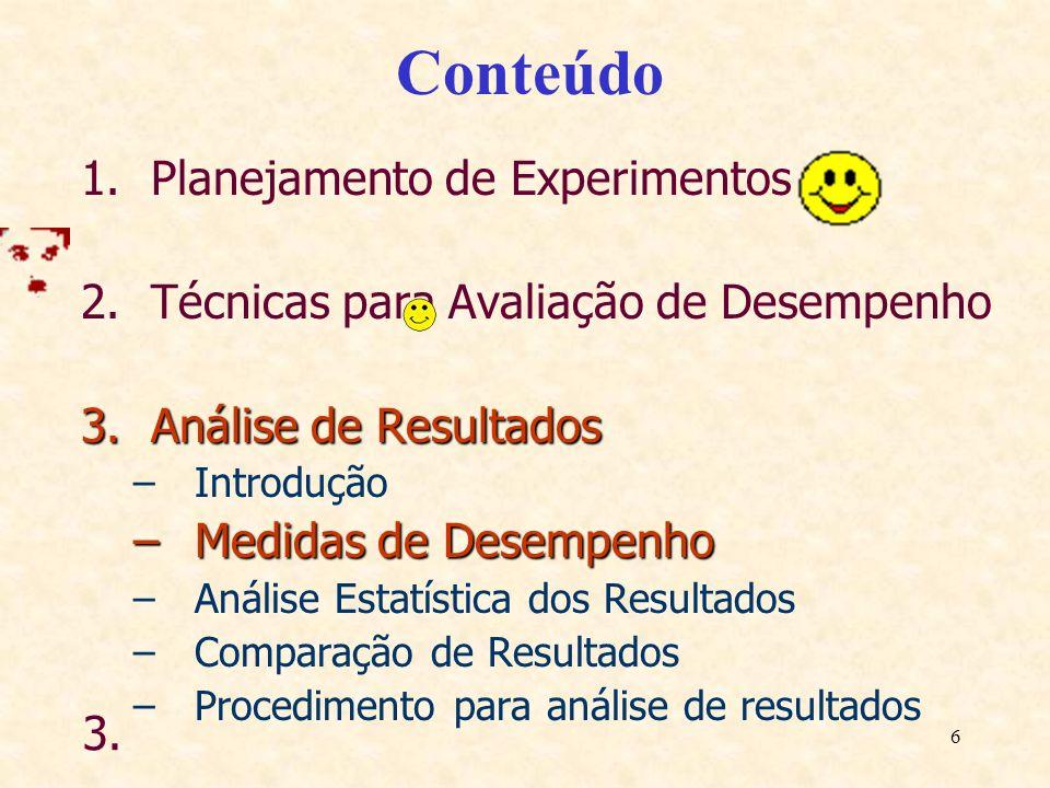 6 Conteúdo 1.Planejamento de Experimentos 2.Técnicas para Avaliação de Desempenho 3.Análise de Resultados –Introdução –Medidas de Desempenho –Análise