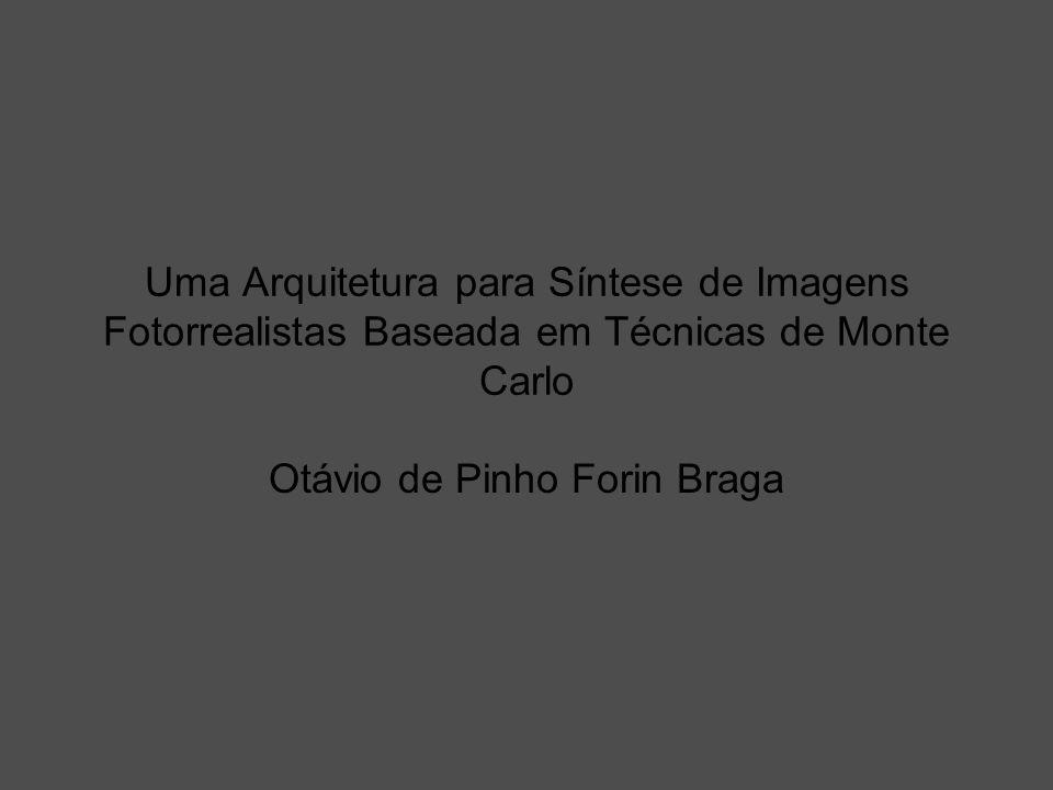 Uma Arquitetura para Síntese de Imagens Fotorrealistas Baseada em Técnicas de Monte Carlo Otávio de Pinho Forin Braga