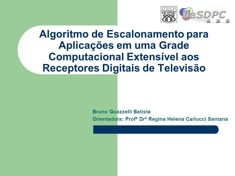 Algoritmo de Escalonamento para Aplicações em uma Grade Computacional Extensível aos Receptores Digitais de Televisão Bruno Guazzelli Batista Orientad