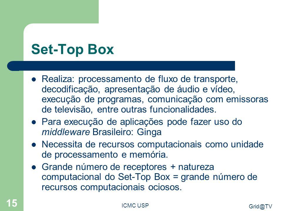 Grid@TV ICMC USP 15 Set-Top Box Realiza: processamento de fluxo de transporte, decodificação, apresentação de áudio e vídeo, execução de programas, co