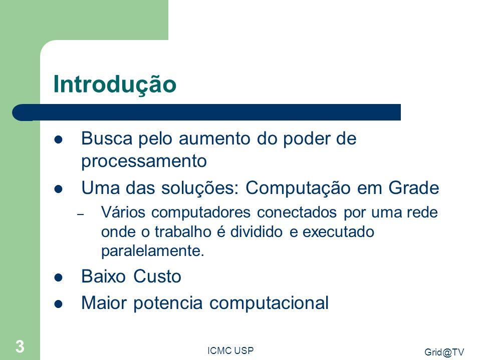 Grid@TV ICMC USP 3 Introdução Busca pelo aumento do poder de processamento Uma das soluções: Computação em Grade – Vários computadores conectados por