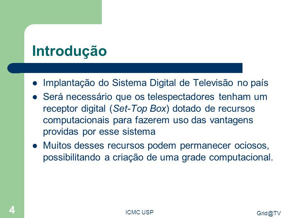 Grid@TV ICMC USP 4 Introdução Implantação do Sistema Digital de Televisão no país Será necessário que os telespectadores tenham um receptor digital (S
