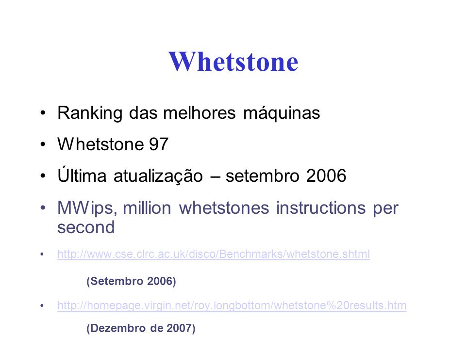 Whetstone Ranking das melhores máquinas Whetstone 97 Última atualização – setembro 2006 MWips, million whetstones instructions per second http://www.cse.clrc.ac.uk/disco/Benchmarks/whetstone.shtml (Setembro 2006) http://homepage.virgin.net/roy.longbottom/whetstone%20results.htm (Dezembro de 2007)
