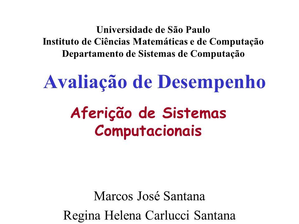 Avaliação de Desempenho Universidade de São Paulo Instituto de Ciências Matemáticas e de Computação Departamento de Sistemas de Computação Marcos José Santana Regina Helena Carlucci Santana Aferição de Sistemas Computacionais